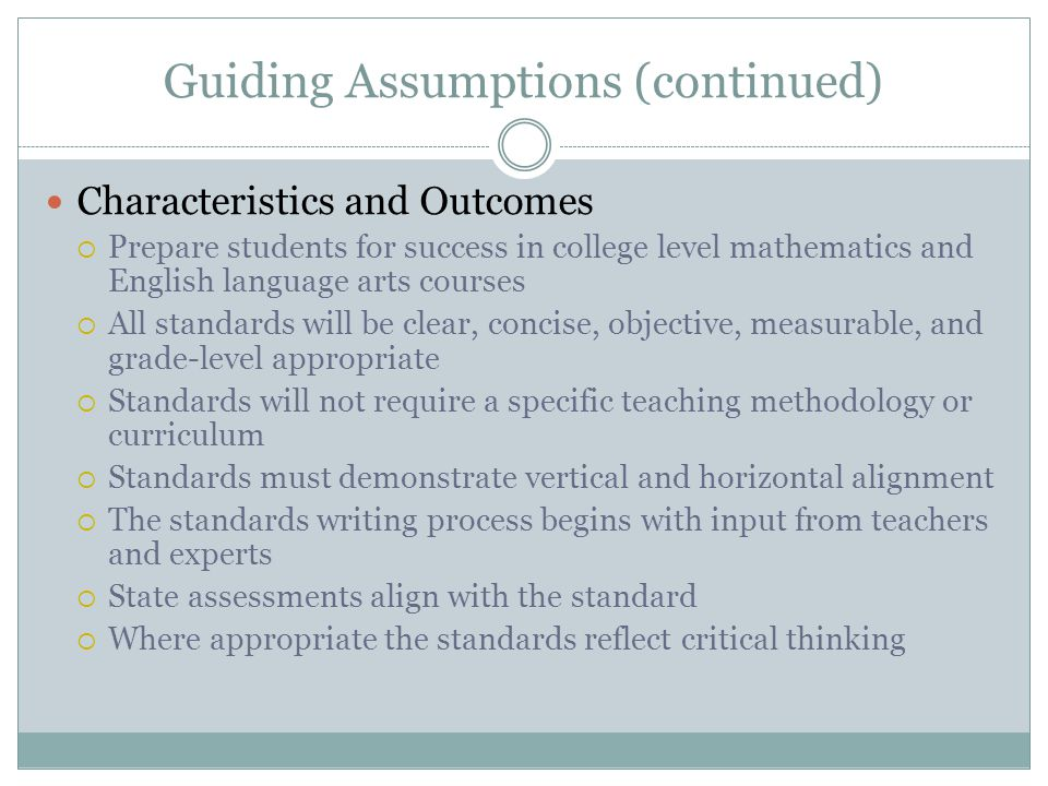 Guiding Assumptions (continued) Characteristics and Outcomes  Prepare students for success in college level mathematics and English language arts cou
