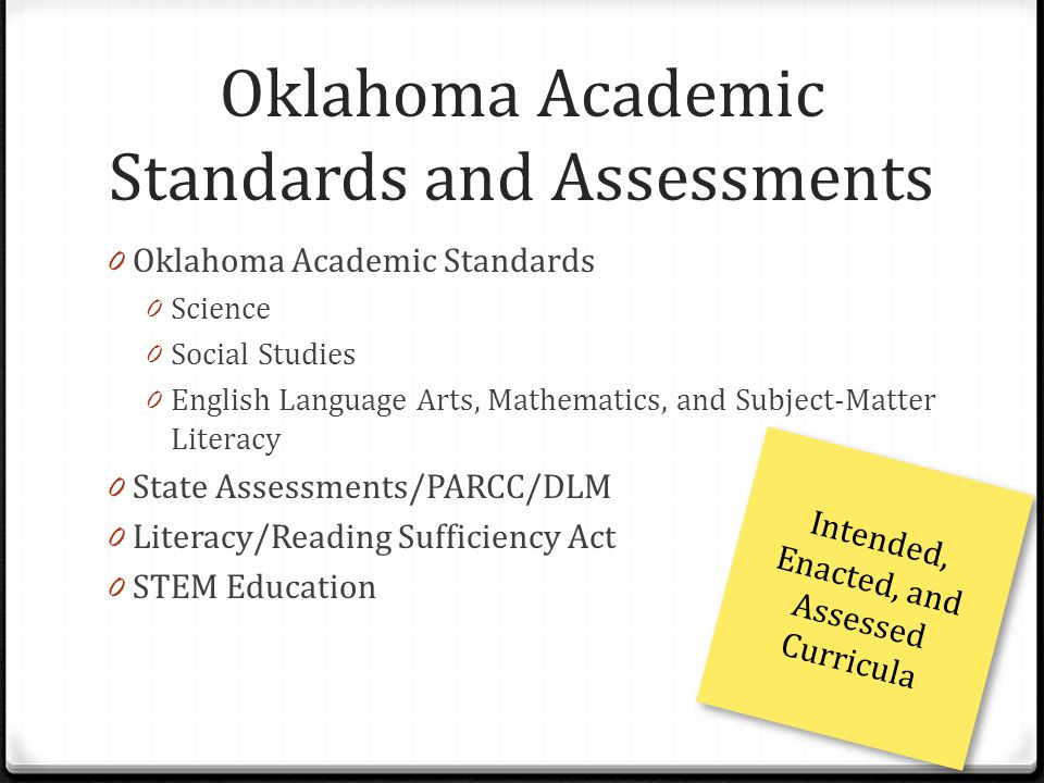 Oklahoma Academic Standards and Assessments 0 Oklahoma Academic Standards 0 Science 0 Social Studies 0 English Language Arts, Mathematics, and Subject-Matter Literacy 0 State Assessments/PARCC/DLM 0 Literacy/Reading Sufficiency Act 0 STEM Education Intended, Enacted, and Assessed Curricula