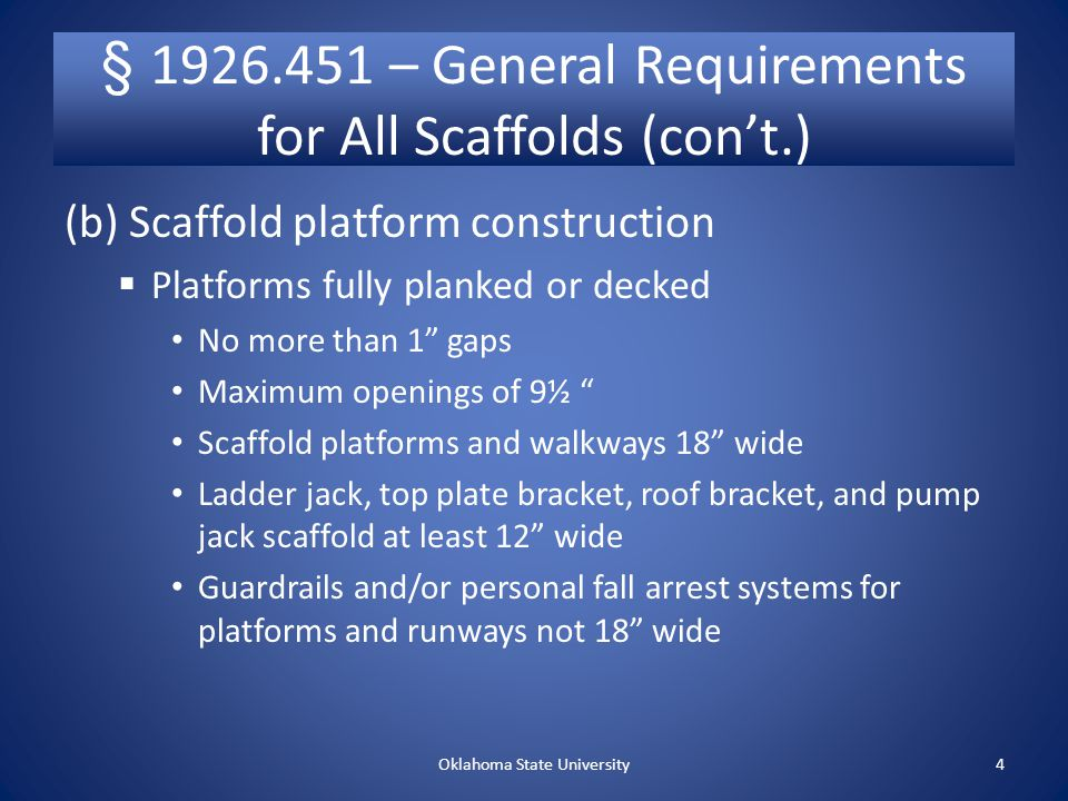 § 1926.451 – General Requirements for All Scaffolds (con't.) (b) Scaffold platform construction  Platforms fully planked or decked No more than 1 gaps Maximum openings of 9½ Scaffold platforms and walkways 18 wide Ladder jack, top plate bracket, roof bracket, and pump jack scaffold at least 12 wide Guardrails and/or personal fall arrest systems for platforms and runways not 18 wide Oklahoma State University4