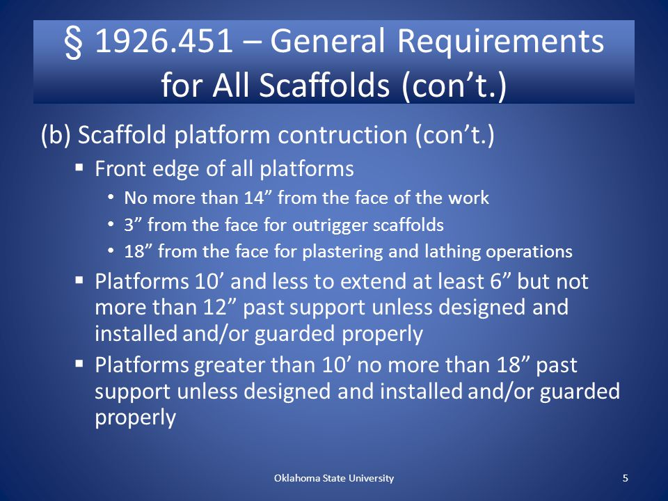 § 1926.451 – General Requirements for All Scaffolds (con't.) (b) Scaffold platform construction  Platforms fully planked or decked No more than 1 gaps Maximum openings of 9½ Scaffold platforms and walkways 18 wide Ladder jack, top plate bracket, roof bracket, and pump jack scaffold at least 12 wide Guardrails and/or personal fall arrest systems for platforms and runways not 18 wide Oklahoma State University4