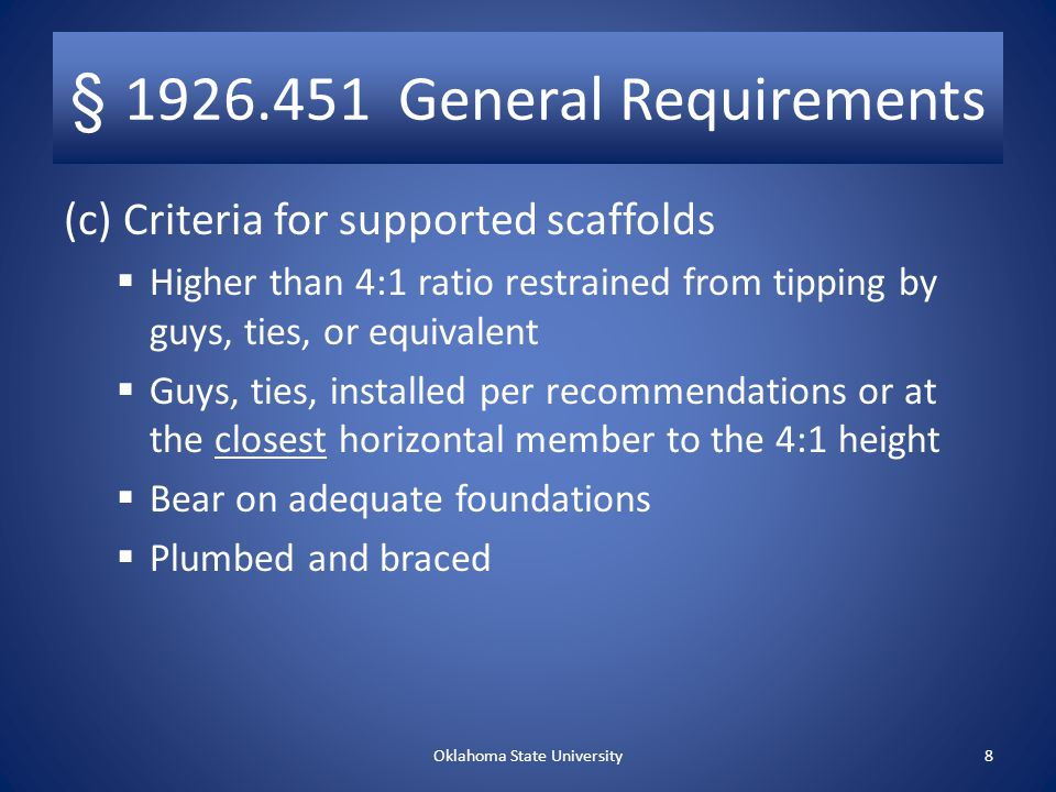 § 1926.451 – General Requirements for All Scaffolds (con't.) (b) Scaffold Platform Construction (con't.)  No paint on wood platforms, except edges that may be marked for identification  Fully planked between front upright and guardrail support  No mixed scaffold components used unless compatible and integrity maintained  No modification of mixed scaffold components unless a competent person approves  No components of dissimilar metals unless approved by competent person Oklahoma State University7