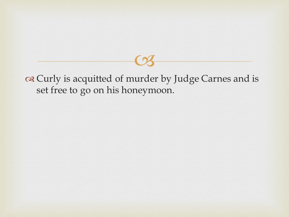   Curly is acquitted of murder by Judge Carnes and is set free to go on his honeymoon.