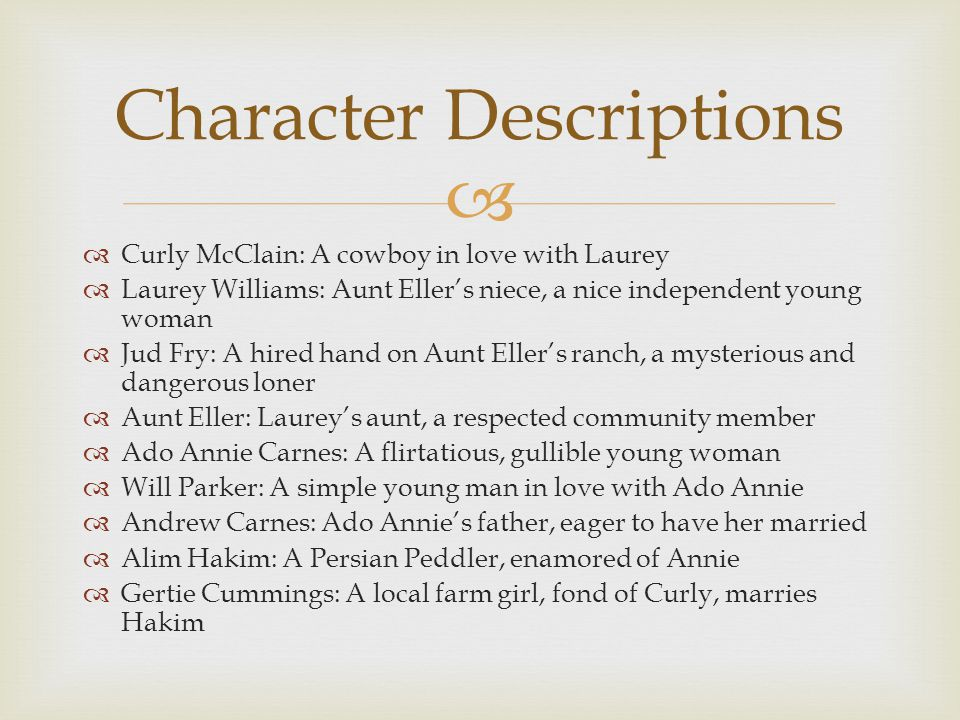   Curly McClain: A cowboy in love with Laurey  Laurey Williams: Aunt Eller's niece, a nice independent young woman  Jud Fry: A hired hand on Aunt Eller's ranch, a mysterious and dangerous loner  Aunt Eller: Laurey's aunt, a respected community member  Ado Annie Carnes: A flirtatious, gullible young woman  Will Parker: A simple young man in love with Ado Annie  Andrew Carnes: Ado Annie's father, eager to have her married  Alim Hakim: A Persian Peddler, enamored of Annie  Gertie Cummings: A local farm girl, fond of Curly, marries Hakim Character Descriptions
