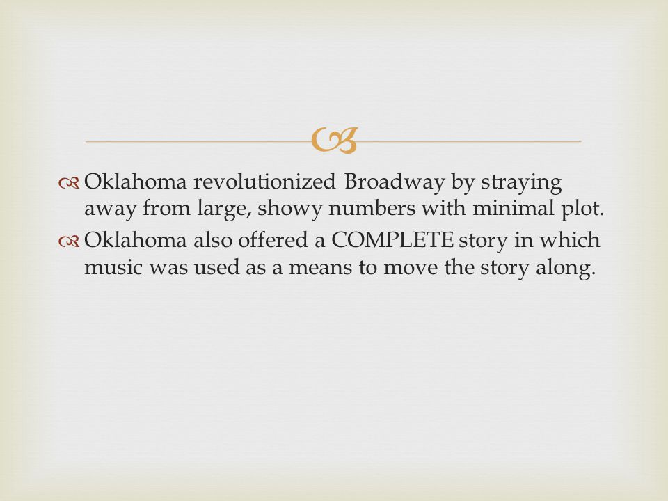  Oklahoma revolutionized Broadway by straying away from large, showy numbers with minimal plot.