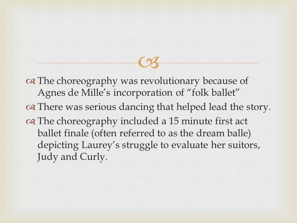   The choreography was revolutionary because of Agnes de Mille's incorporation of folk ballet  There was serious dancing that helped lead the story.