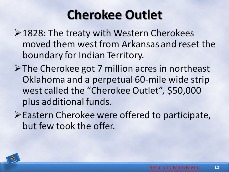 Cherokee Outlet  1828: The treaty with Western Cherokees moved them west from Arkansas and reset the boundary for Indian Territory.