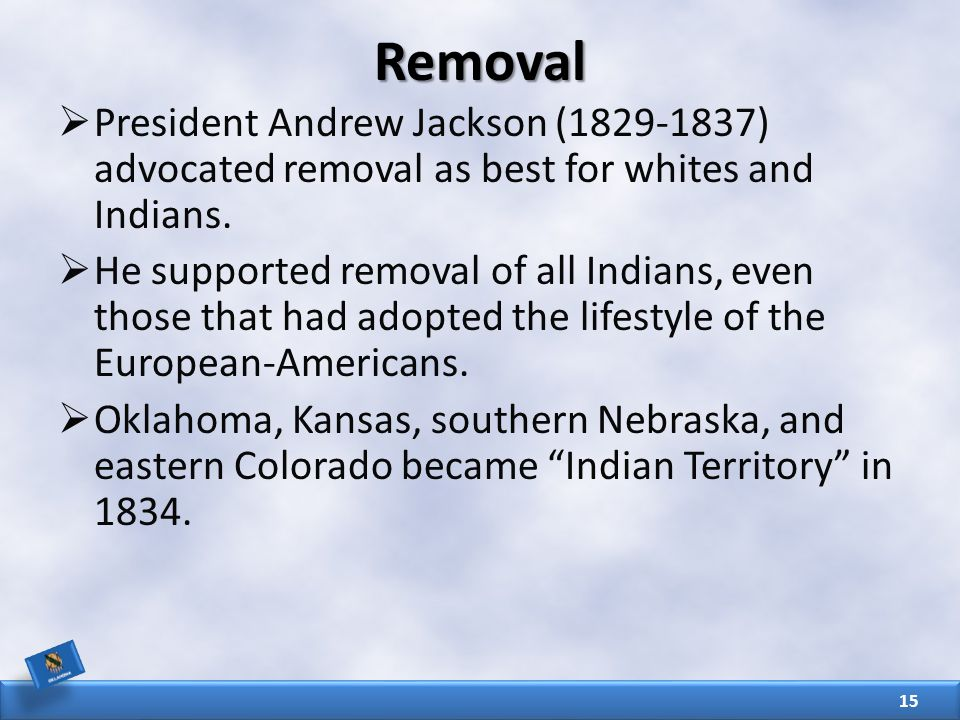 Removal  President Andrew Jackson (1829-1837) advocated removal as best for whites and Indians.