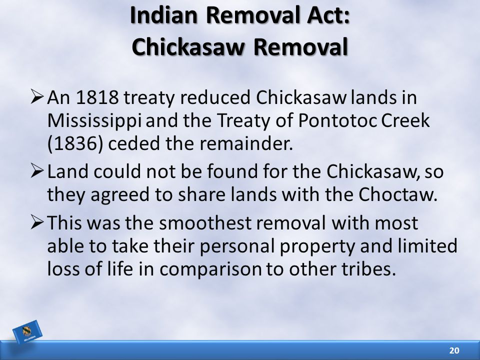 Indian Removal Act: Chickasaw Removal  An 1818 treaty reduced Chickasaw lands in Mississippi and the Treaty of Pontotoc Creek (1836) ceded the remainder.