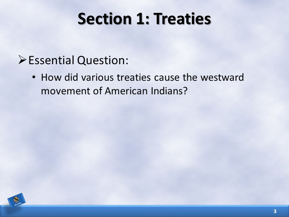 Section 1: Treaties  Essential Question: How did various treaties cause the westward movement of American Indians.