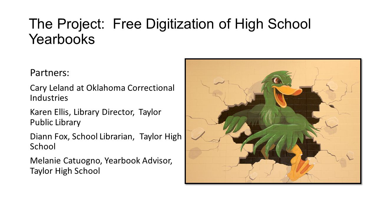 The Project: Free Digitization of High School Yearbooks Partners: Cary Leland at Oklahoma Correctional Industries Karen Ellis, Library Director, Taylor Public Library Diann Fox, School Librarian, Taylor High School Melanie Catuogno, Yearbook Advisor, Taylor High School