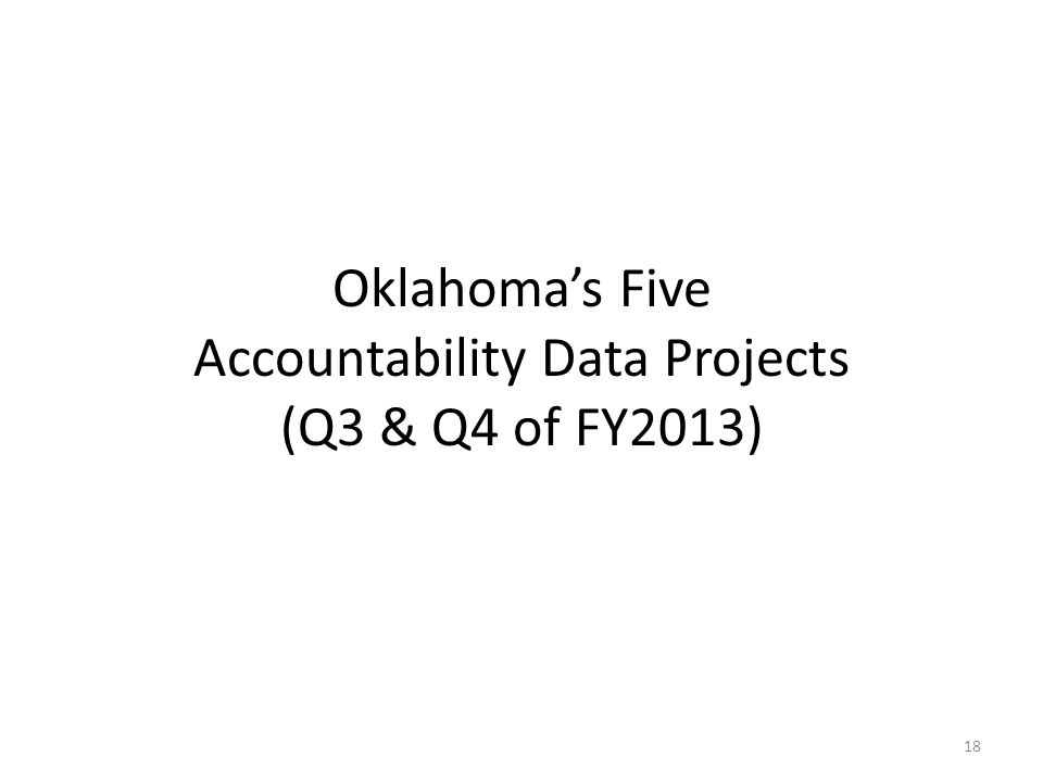 Oklahoma's Five Accountability Data Projects (Q3 & Q4 of FY2013) 18