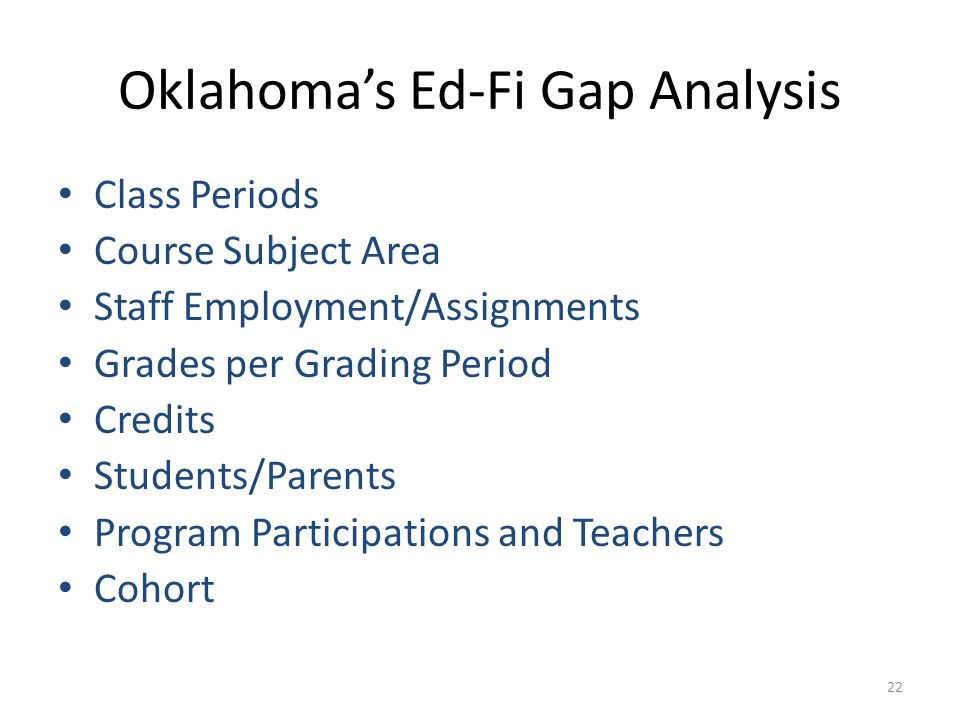 Oklahoma's Ed-Fi Gap Analysis Class Periods Course Subject Area Staff Employment/Assignments Grades per Grading Period Credits Students/Parents Program Participations and Teachers Cohort 22