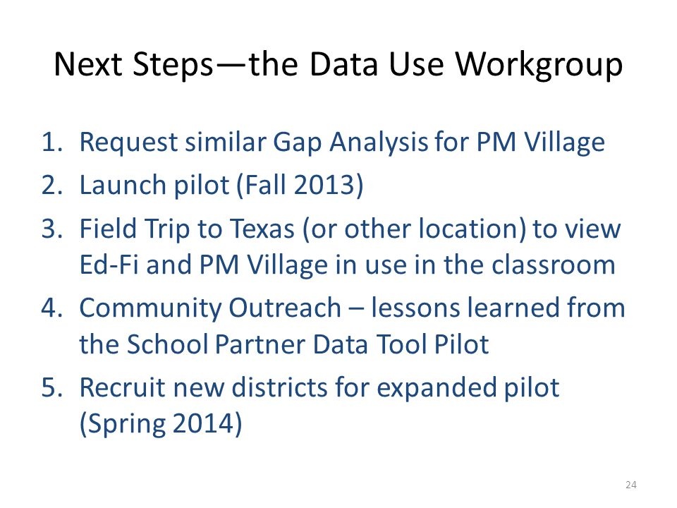 Next Steps—the Data Use Workgroup 1.Request similar Gap Analysis for PM Village 2.Launch pilot (Fall 2013) 3.Field Trip to Texas (or other location) to view Ed-Fi and PM Village in use in the classroom 4.Community Outreach – lessons learned from the School Partner Data Tool Pilot 5.Recruit new districts for expanded pilot (Spring 2014) 24