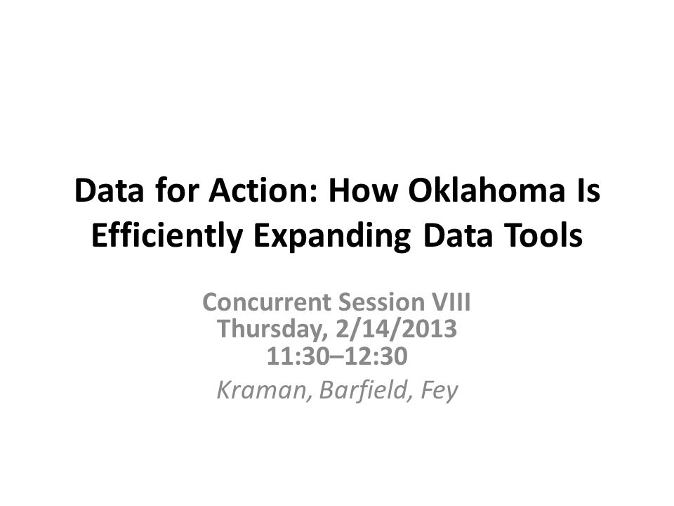 Data for Action: How Oklahoma Is Efficiently Expanding Data Tools Concurrent Session VIII Thursday, 2/14/2013 11:30–12:30 Kraman, Barfield, Fey