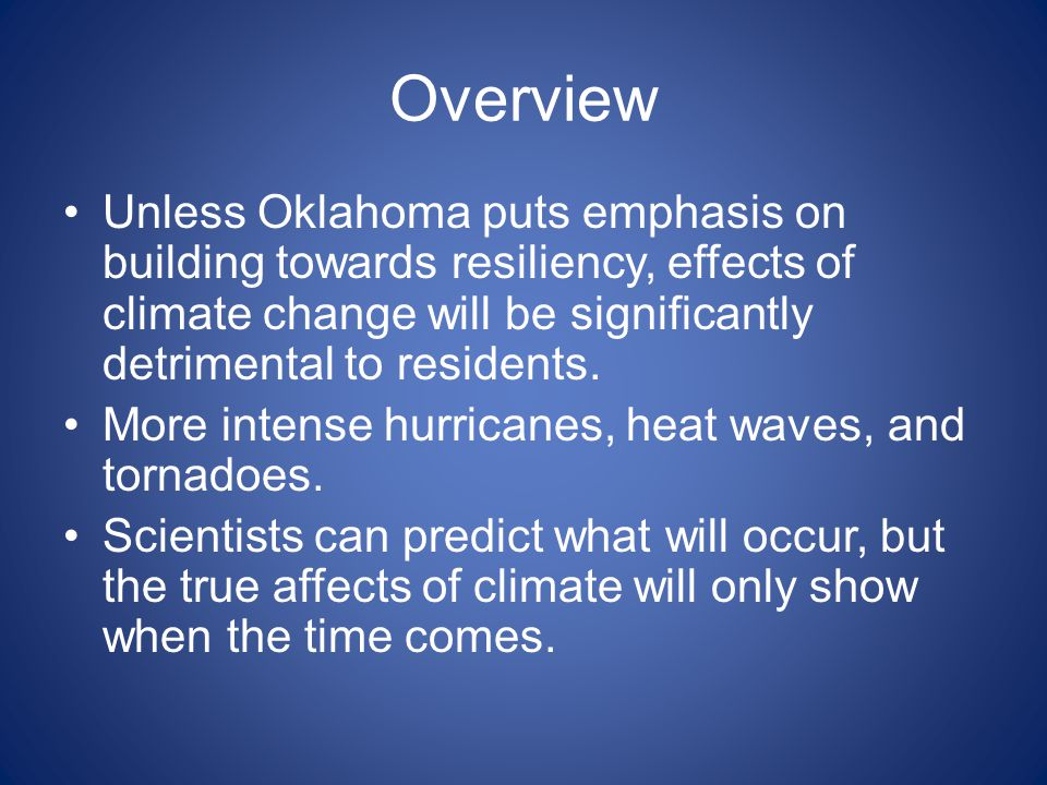 Overview Unless Oklahoma puts emphasis on building towards resiliency, effects of climate change will be significantly detrimental to residents. More