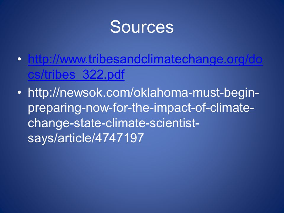 Sources http://www.tribesandclimatechange.org/do cs/tribes_322.pdfhttp://www.tribesandclimatechange.org/do cs/tribes_322.pdf http://newsok.com/oklahoma-must-begin- preparing-now-for-the-impact-of-climate- change-state-climate-scientist- says/article/4747197
