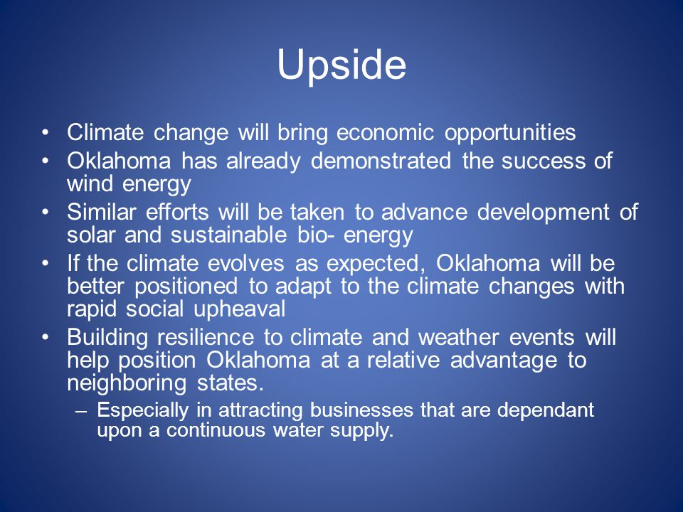 Upside Climate change will bring economic opportunities Oklahoma has already demonstrated the success of wind energy Similar efforts will be taken to