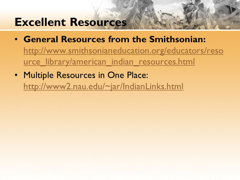 Excellent Resources General Resources from the Smithsonian: http://www.smithsonianeducation.org/educators/reso urce_library/american_indian_resources.