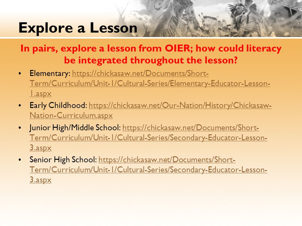 Explore a Lesson In pairs, explore a lesson from OIER; how could literacy be integrated throughout the lesson? Elementary: https://chickasaw.net/Docum