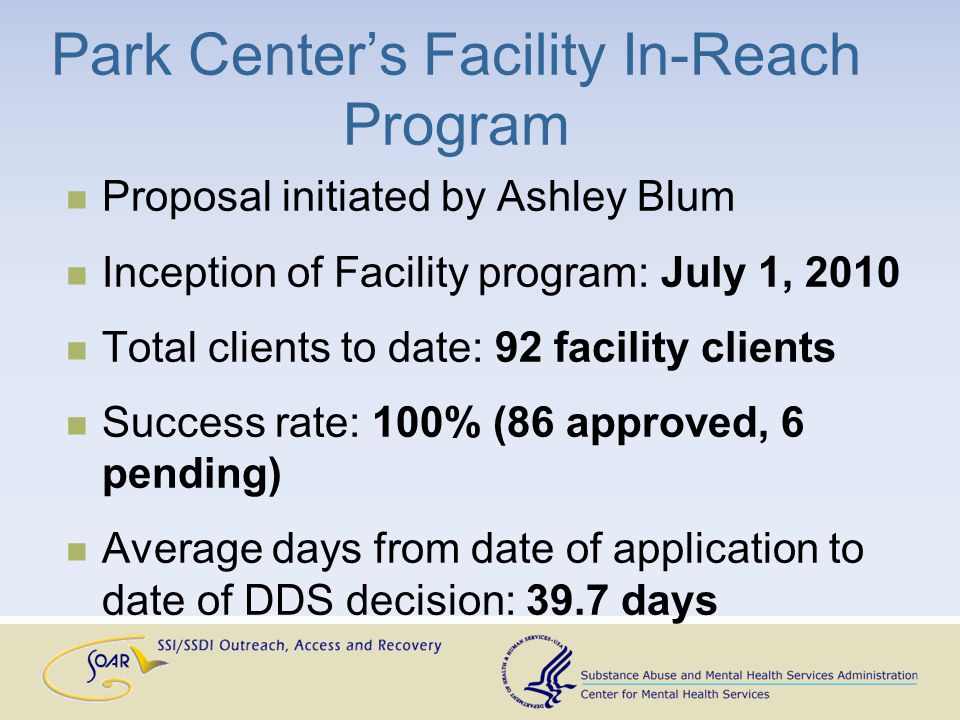 Park Center's Facility In-Reach Program Proposal initiated by Ashley Blum Inception of Facility program: July 1, 2010 Total clients to date: 92 facility clients Success rate: 100% (86 approved, 6 pending) Average days from date of application to date of DDS decision: 39.7 days