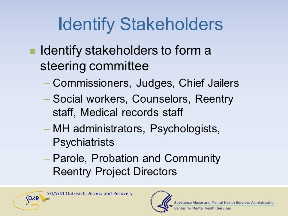 Identify Stakeholders Identify stakeholders to form a steering committee –Commissioners, Judges, Chief Jailers –Social workers, Counselors, Reentry staff, Medical records staff –MH administrators, Psychologists, Psychiatrists –Parole, Probation and Community Reentry Project Directors