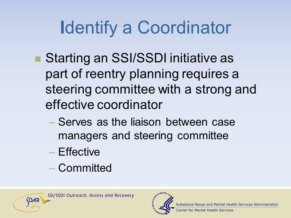 Identify a Coordinator Starting an SSI/SSDI initiative as part of reentry planning requires a steering committee with a strong and effective coordinat