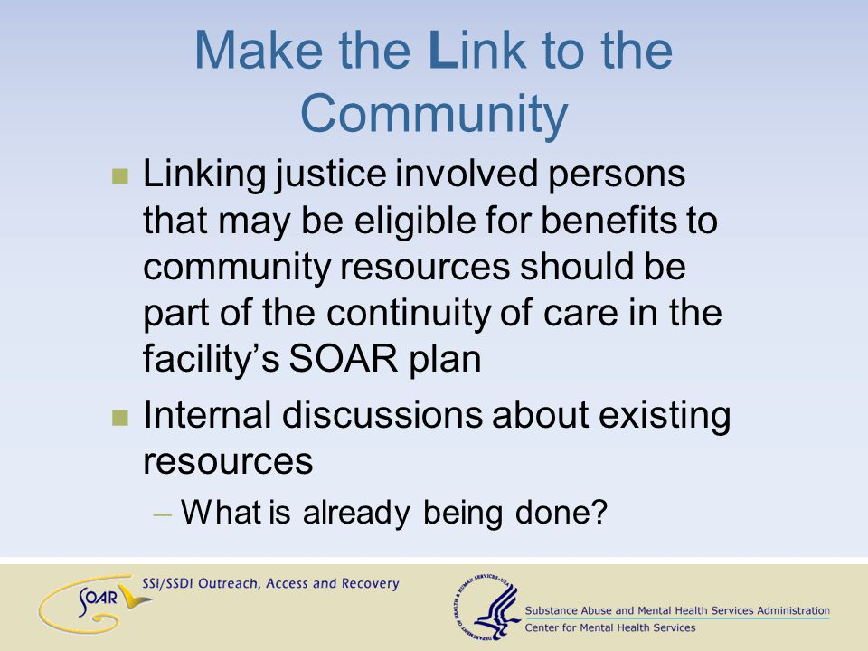 Make the Link to the Community Linking justice involved persons that may be eligible for benefits to community resources should be part of the continuity of care in the facility's SOAR plan Internal discussions about existing resources –What is already being done
