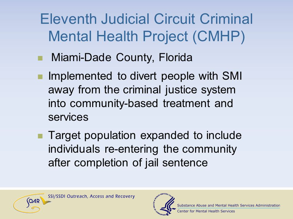 Eleventh Judicial Circuit Criminal Mental Health Project (CMHP) Miami-Dade County, Florida Implemented to divert people with SMI away from the criminal justice system into community-based treatment and services Target population expanded to include individuals re-entering the community after completion of jail sentence
