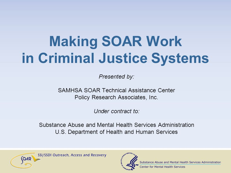 Making SOAR Work in Criminal Justice Systems Presented by: SAMHSA SOAR Technical Assistance Center Policy Research Associates, Inc.