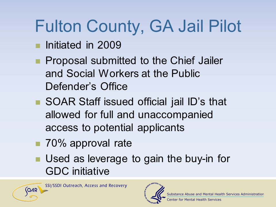 Fulton County, GA Jail Pilot Initiated in 2009 Proposal submitted to the Chief Jailer and Social Workers at the Public Defender's Office SOAR Staff issued official jail ID's that allowed for full and unaccompanied access to potential applicants 70% approval rate Used as leverage to gain the buy-in for GDC initiative