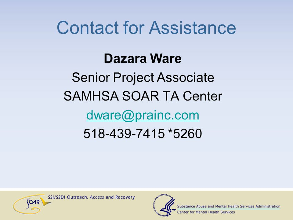 Contact for Assistance Dazara Ware Senior Project Associate SAMHSA SOAR TA Center dware@prainc.com 518-439-7415 *5260