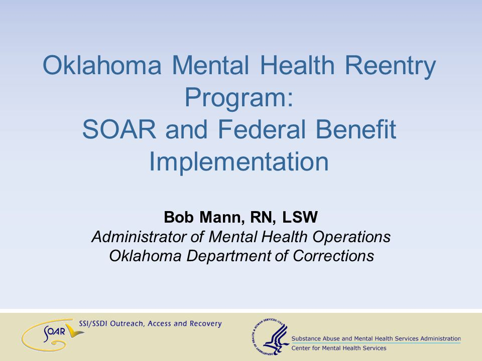Oklahoma Mental Health Reentry Program: SOAR and Federal Benefit Implementation Bob Mann, RN, LSW Administrator of Mental Health Operations Oklahoma Department of Corrections