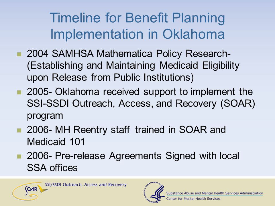 Timeline for Benefit Planning Implementation in Oklahoma 2004 SAMHSA Mathematica Policy Research- (Establishing and Maintaining Medicaid Eligibility upon Release from Public Institutions) 2005- Oklahoma received support to implement the SSI-SSDI Outreach, Access, and Recovery (SOAR) program 2006- MH Reentry staff trained in SOAR and Medicaid 101 2006- Pre-release Agreements Signed with local SSA offices