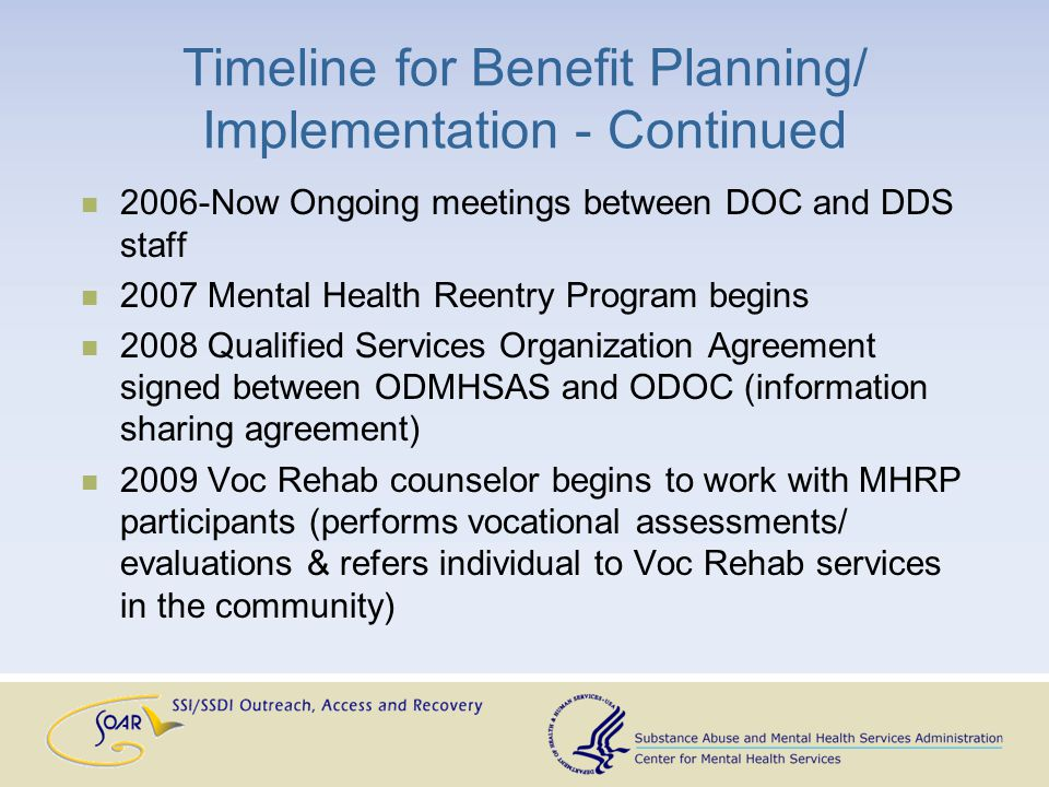 Timeline for Benefit Planning/ Implementation - Continued 2006-Now Ongoing meetings between DOC and DDS staff 2007 Mental Health Reentry Program begins 2008 Qualified Services Organization Agreement signed between ODMHSAS and ODOC (information sharing agreement) 2009 Voc Rehab counselor begins to work with MHRP participants (performs vocational assessments/ evaluations & refers individual to Voc Rehab services in the community)