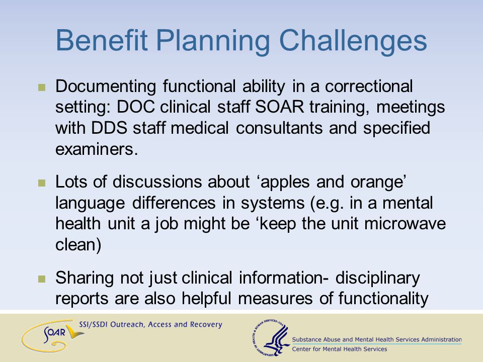 Benefit Planning Challenges Documenting functional ability in a correctional setting: DOC clinical staff SOAR training, meetings with DDS staff medical consultants and specified examiners.
