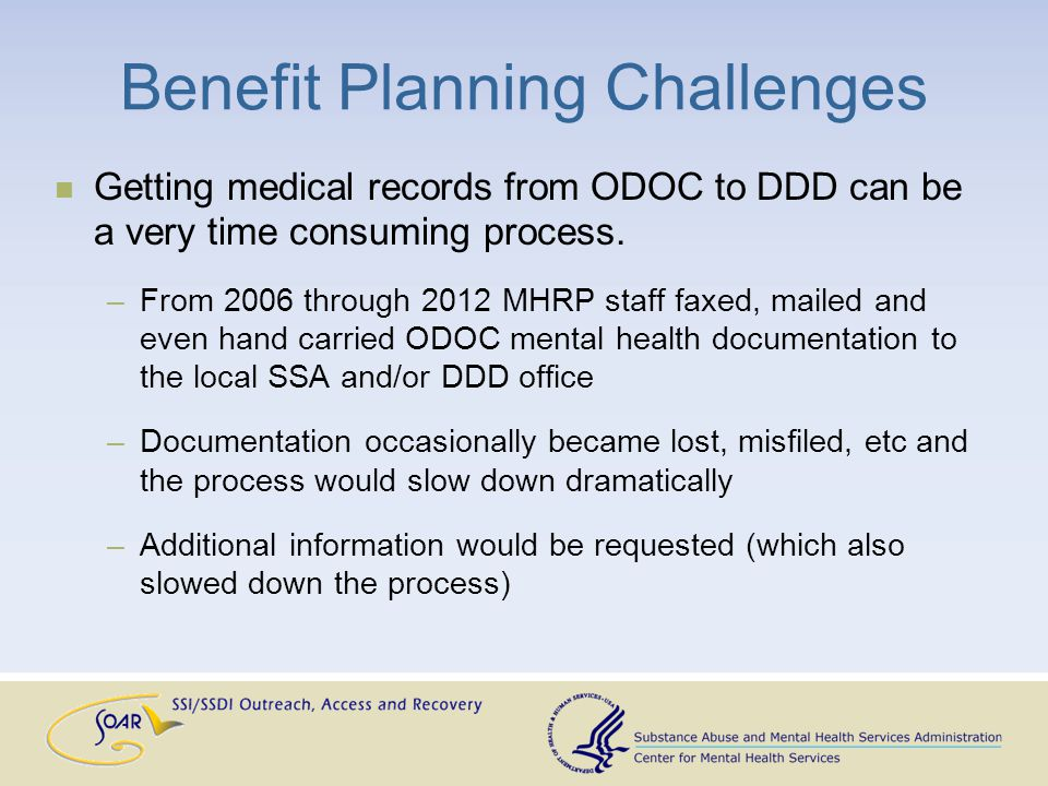 Benefit Planning Challenges Getting medical records from ODOC to DDD can be a very time consuming process.