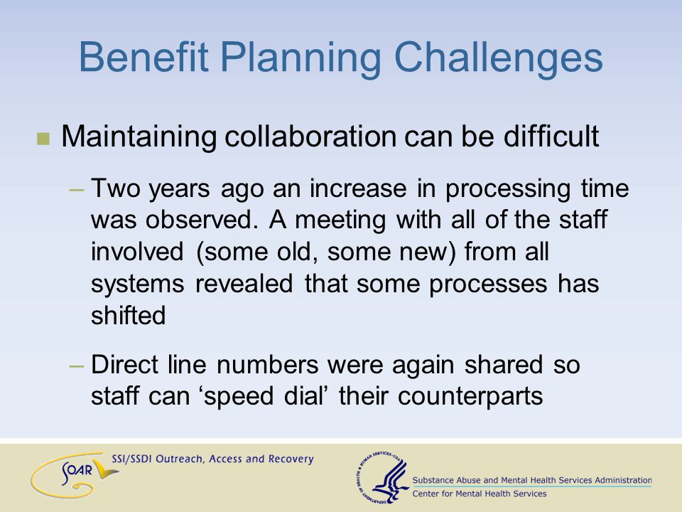 Benefit Planning Challenges Maintaining collaboration can be difficult –Two years ago an increase in processing time was observed.