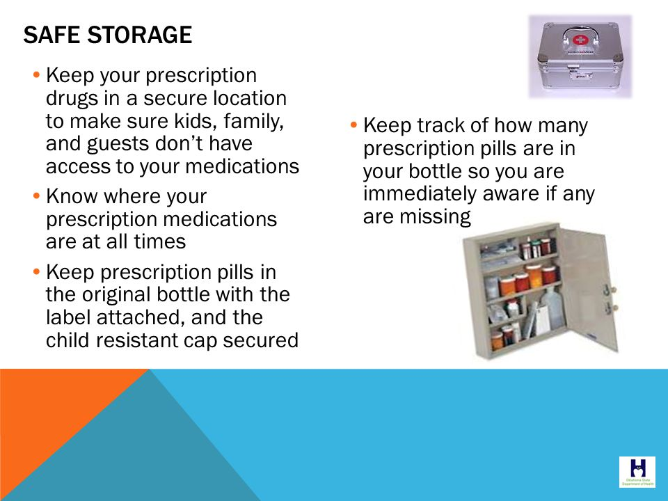 SAFE STORAGE Keep your prescription drugs in a secure location to make sure kids, family, and guests don't have access to your medications Know where your prescription medications are at all times Keep prescription pills in the original bottle with the label attached, and the child resistant cap secured Keep track of how many prescription pills are in your bottle so you are immediately aware if any are missing