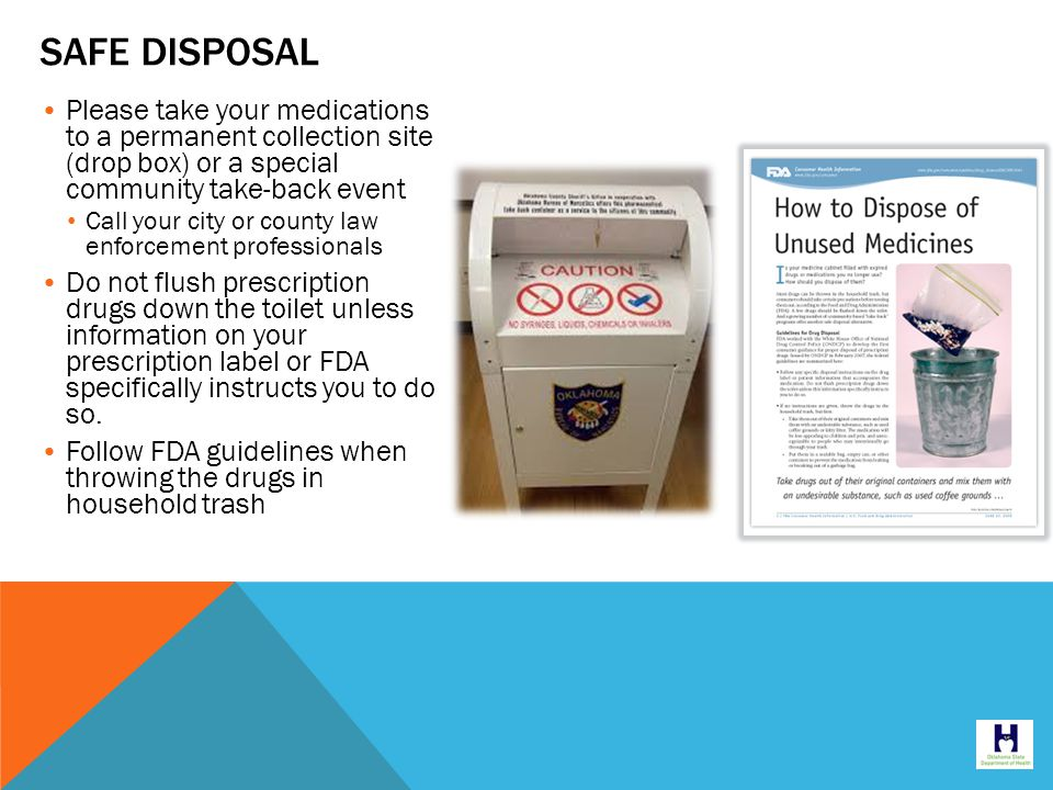 SAFE DISPOSAL Please take your medications to a permanent collection site (drop box) or a special community take-back event Call your city or county law enforcement professionals Do not flush prescription drugs down the toilet unless information on your prescription label or FDA specifically instructs you to do so.