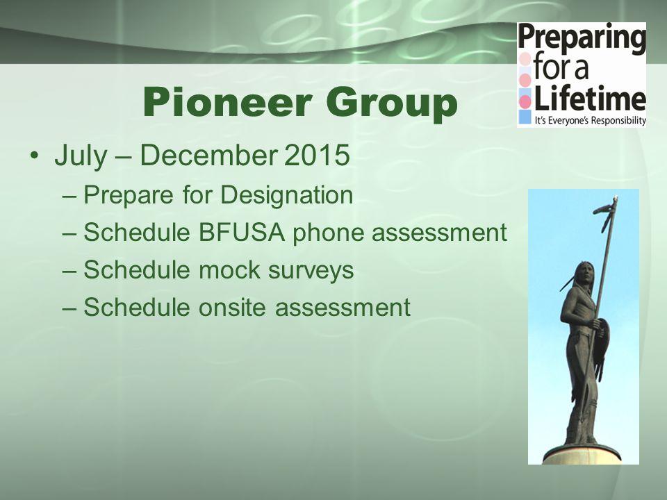 Pioneer Group July – December 2015 –Prepare for Designation –Schedule BFUSA phone assessment –Schedule mock surveys –Schedule onsite assessment