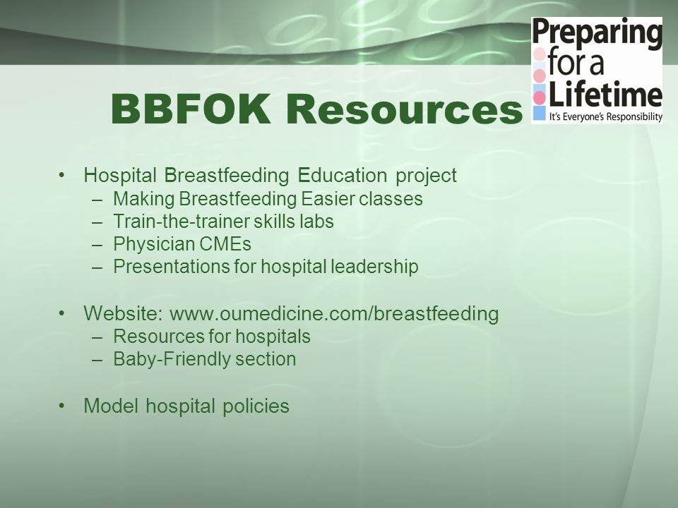 BBFOK Resources Hospital Breastfeeding Education project –Making Breastfeeding Easier classes –Train-the-trainer skills labs –Physician CMEs –Presentations for hospital leadership Website: www.oumedicine.com/breastfeeding –Resources for hospitals –Baby-Friendly section Model hospital policies