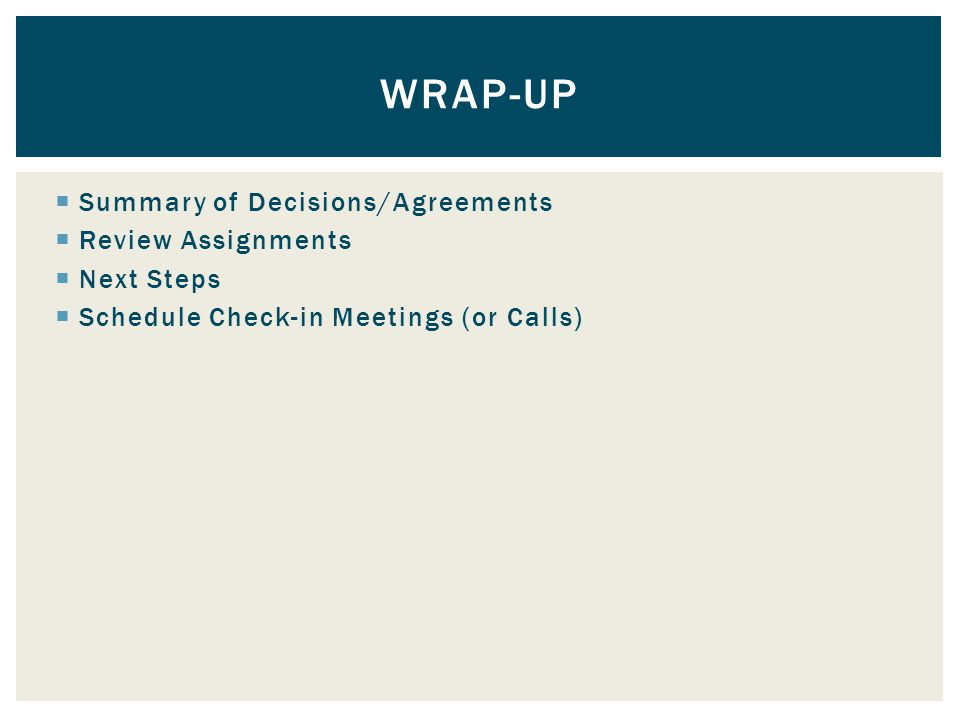  Summary of Decisions/Agreements  Review Assignments  Next Steps  Schedule Check-in Meetings (or Calls) WRAP-UP