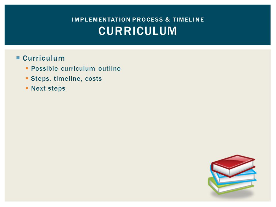  Curriculum  Possible curriculum outline  Steps, timeline, costs  Next steps IMPLEMENTATION PROCESS & TIMELINE CURRICULUM