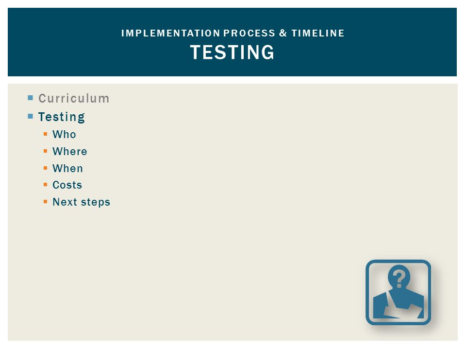  Curriculum  Testing  Who  Where  When  Costs  Next steps IMPLEMENTATION PROCESS & TIMELINE TESTING