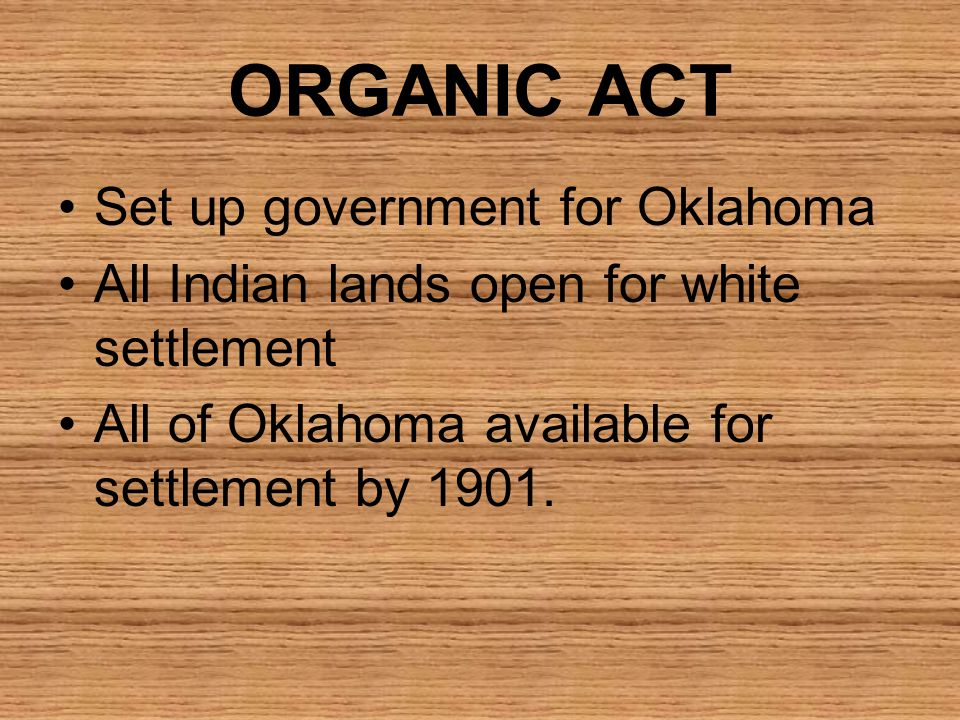 ORGANIC ACT Set up government for Oklahoma All Indian lands open for white settlement All of Oklahoma available for settlement by 1901.