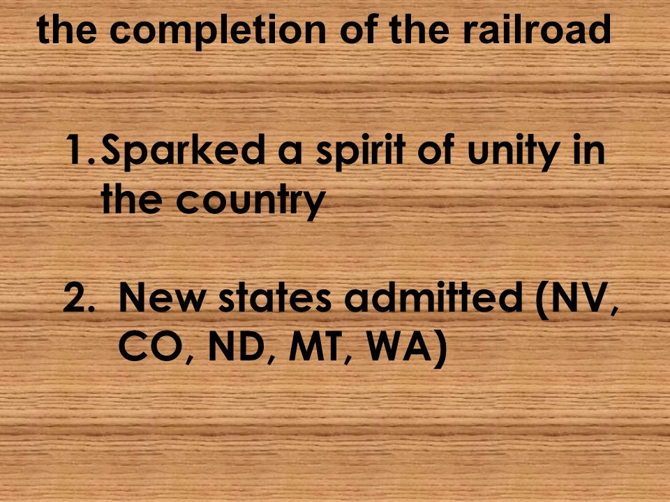 the completion of the railroad 1.Sparked a spirit of unity in the country 2.New states admitted (NV, CO, ND, MT, WA)