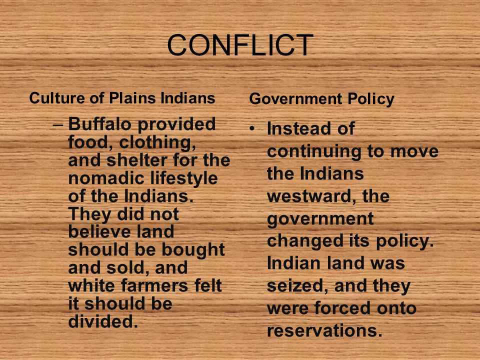 CONFLICT Culture of Plains Indians –Buffalo provided food, clothing, and shelter for the nomadic lifestyle of the Indians.