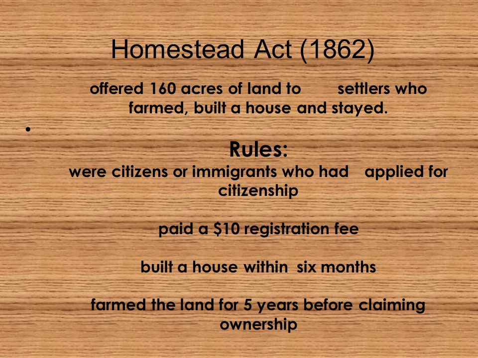 Homestead Act (1862) offered 160 acres of land to settlers who farmed, built a house and stayed.