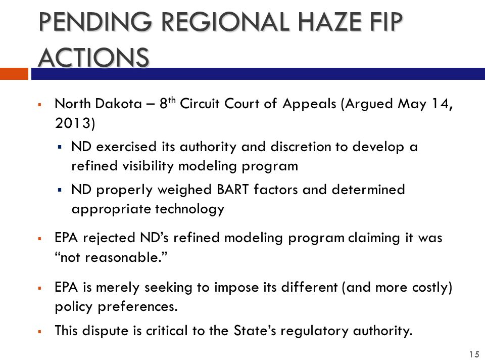 PENDING REGIONAL HAZE FIP ACTIONS  North Dakota – 8 th Circuit Court of Appeals (Argued May 14, 2013)  ND exercised its authority and discretion to develop a refined visibility modeling program  ND properly weighed BART factors and determined appropriate technology  EPA rejected ND's refined modeling program claiming it was not reasonable.  EPA is merely seeking to impose its different (and more costly) policy preferences.