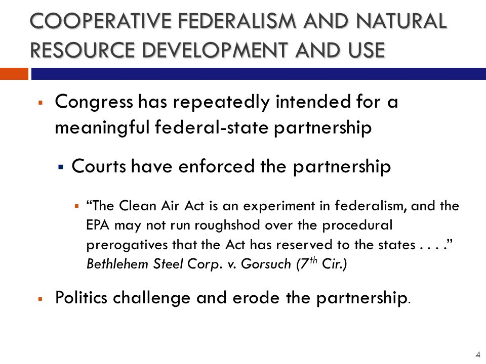 COOPERATIVE FEDERALISM AND NATURAL RESOURCE DEVELOPMENT AND USE  Congress has repeatedly intended for a meaningful federal-state partnership  Courts have enforced the partnership  The Clean Air Act is an experiment in federalism, and the EPA may not run roughshod over the procedural prerogatives that the Act has reserved to the states.... Bethlehem Steel Corp.